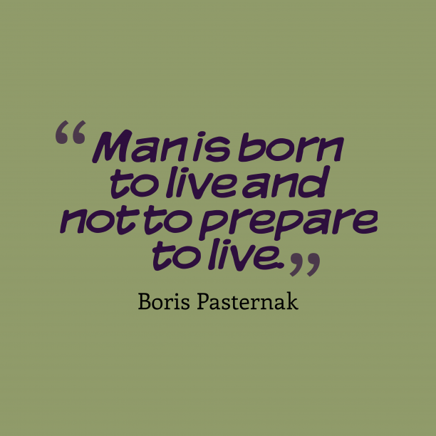 Boris Pasternak 's quote about . Man is born to live…