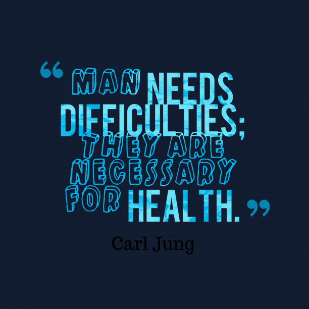 Carl Jung 's quote about difficulties. Man needs difficulties; they are…