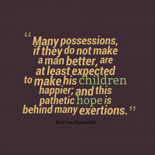 Karl von Humboldt 's quote about . Many possessions, if they do…