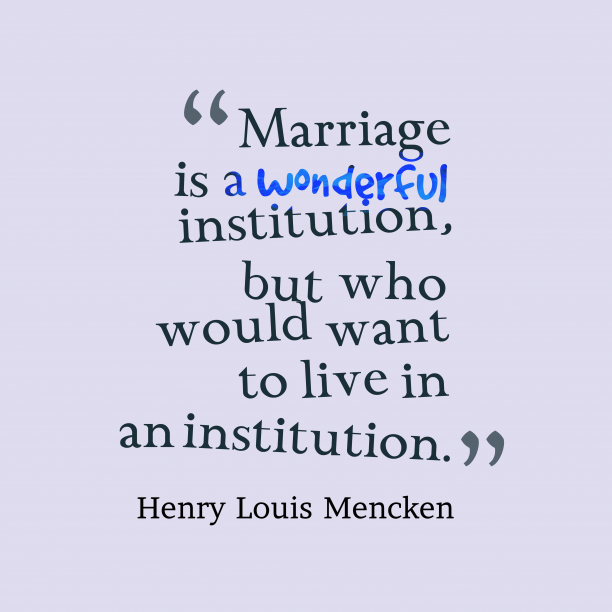 Henry Louis Mencken 's quote about marriage. Marriage is a wonderful institution,…