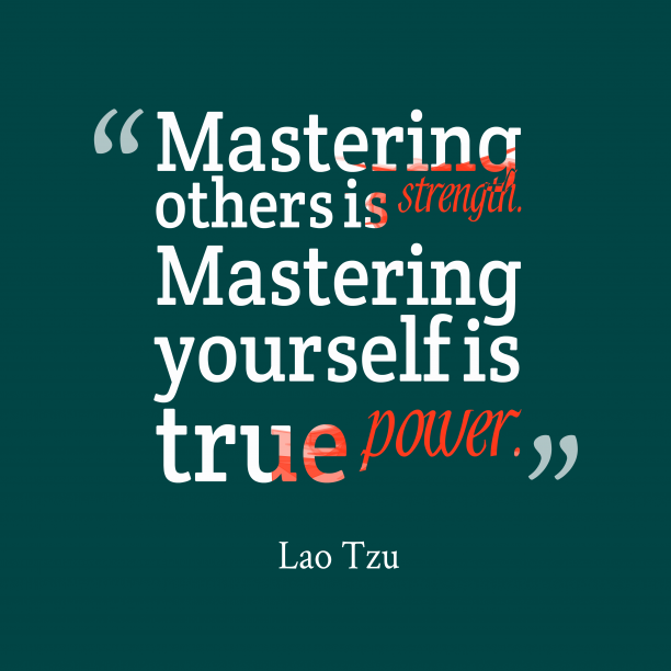 Lao Tzu 's quote about Mastering, yourself. Mastering others is strength. Mastering…