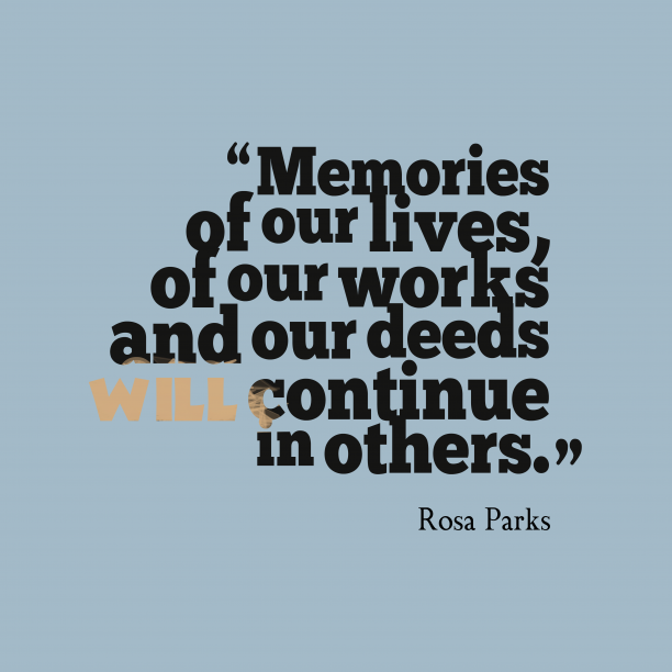Rosa Parks 's quote about memory. Memories of our lives, of…