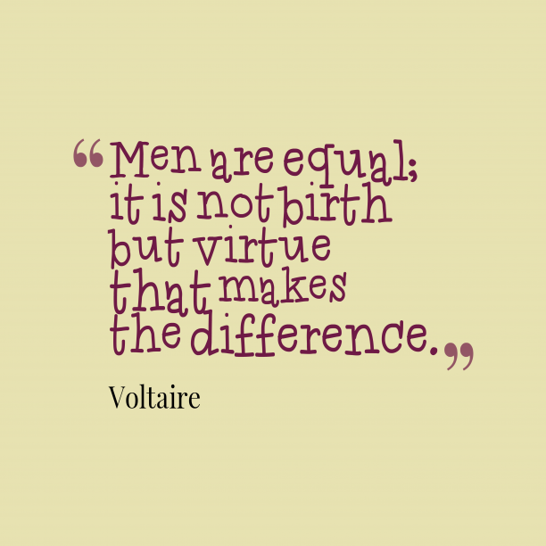 Voltaire 's quote about . Men are equal; it is…