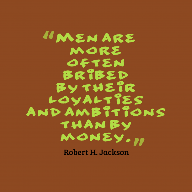 Robert H. Jackson 's quote about . Men are more often bribed…