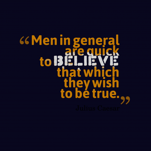 Julius Caesar 's quote about Believe. Men in general are quick…