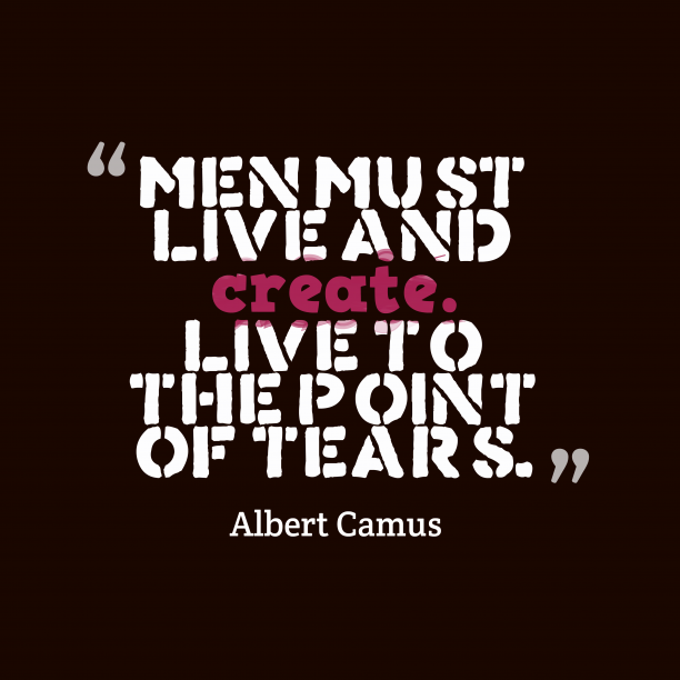 Albert Camus 's quote about Live. Men must live and create….