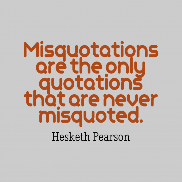 Hesketh Pearson 's quote about quotation. Misquotations are the only quotations…