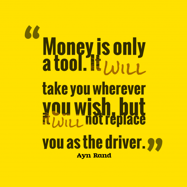 Ayn Rand 's quote about . Money is only a tool….