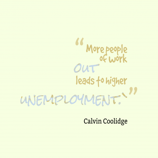 Calvin Coolidge 's quote about . More people out of work…