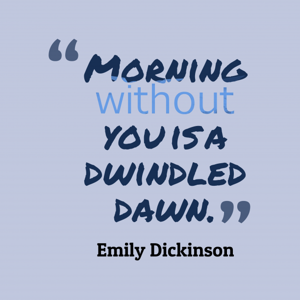 Emily Dickinson 's quote about . Morning without you is a…