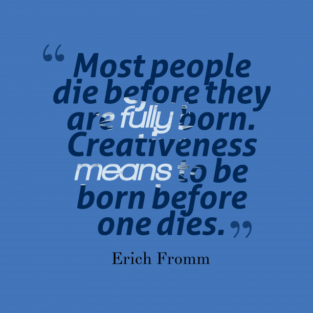 Erich Fromm 's quote about Creativeness. Most people die before they…