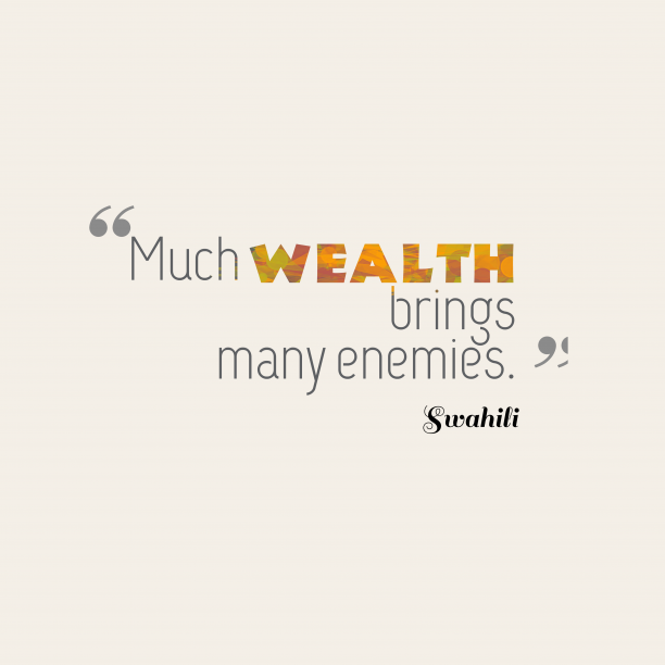 Swahili 's quote about . Much wealth brings many enemies….