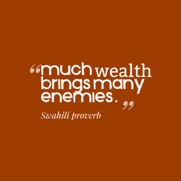 Swahili proverb 's quote about . Much wealth brings many enemies….