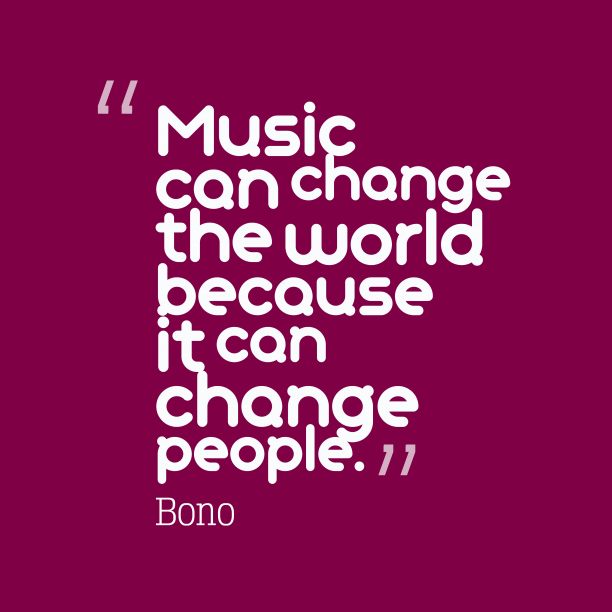 Bono 's quote about . Music can change the world…