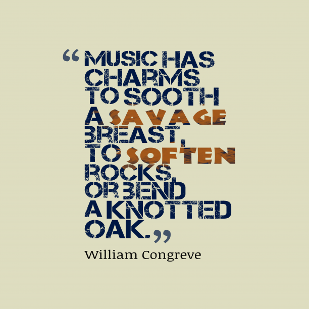 William Congreve 's quote about music, power. Music has charms to sooth…