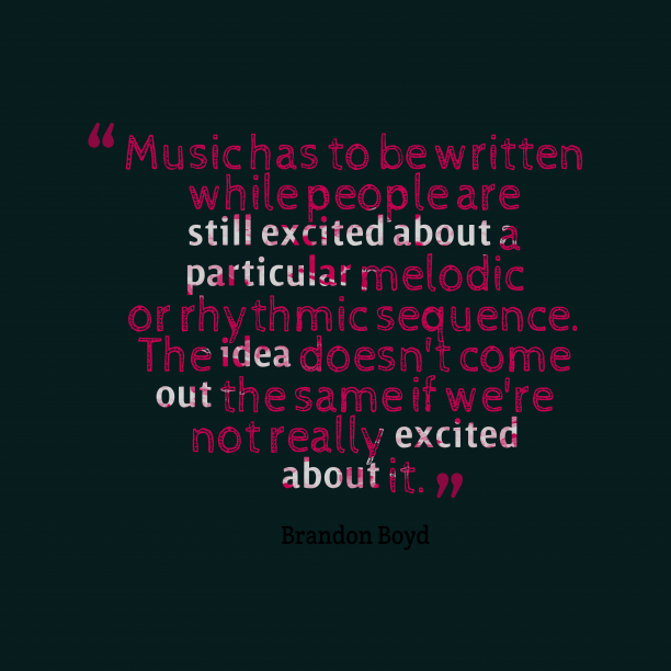Brandon Boyd 's quote about music, excited. Music has to be written…