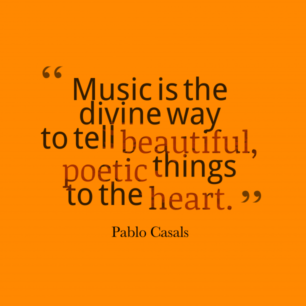 Pablo Casals 's quote about music, poetic. Music is the divine way…