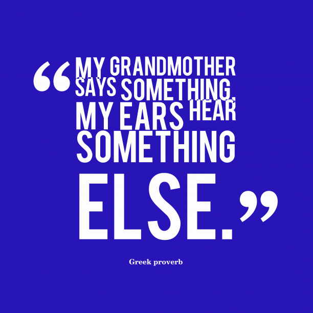 Greek proverb 's quote about . My grandmother says something, my…