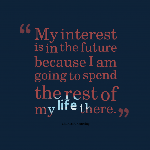 Charles F. Kettering 's quote about future,interest. My interest is in the…