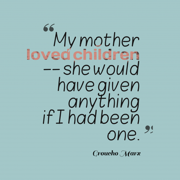 Groucho Marx 's quote about mother, love. My mother loved children –…