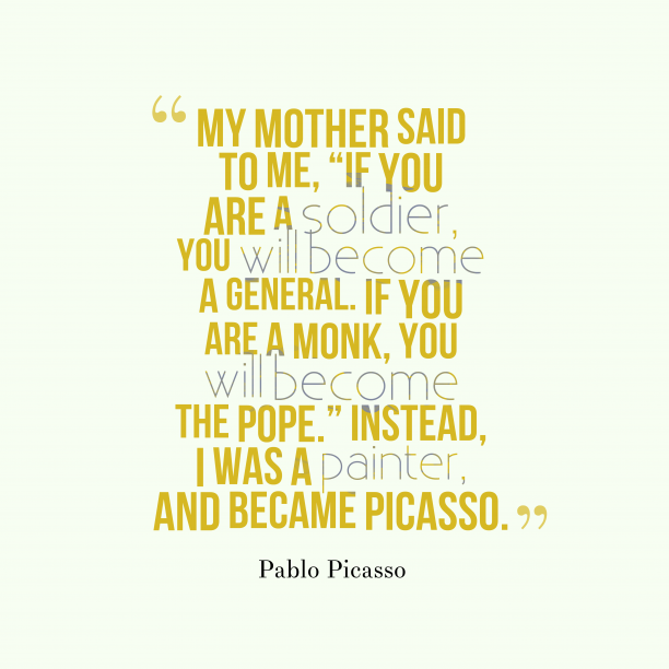 Pablo Picasso 's quote about . My mother said to me,…