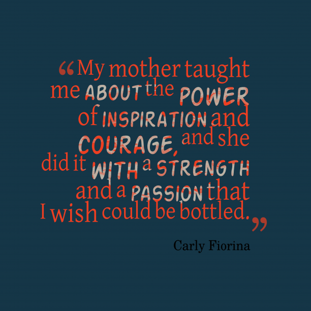 Carly Fiorina 's quote about Parenting. My mother taught me about…