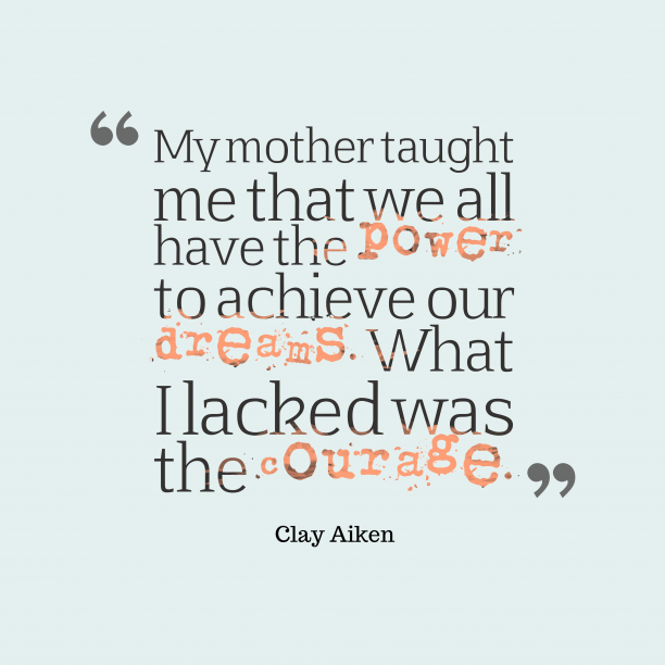 Clay Aiken 's quote about mother, courage. My mother taught me that…
