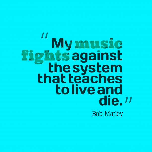 Bob Marley 's quote about . My music fights against the…