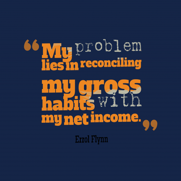 Errol Flynn 's quote about habit. My problem lies in reconciling…