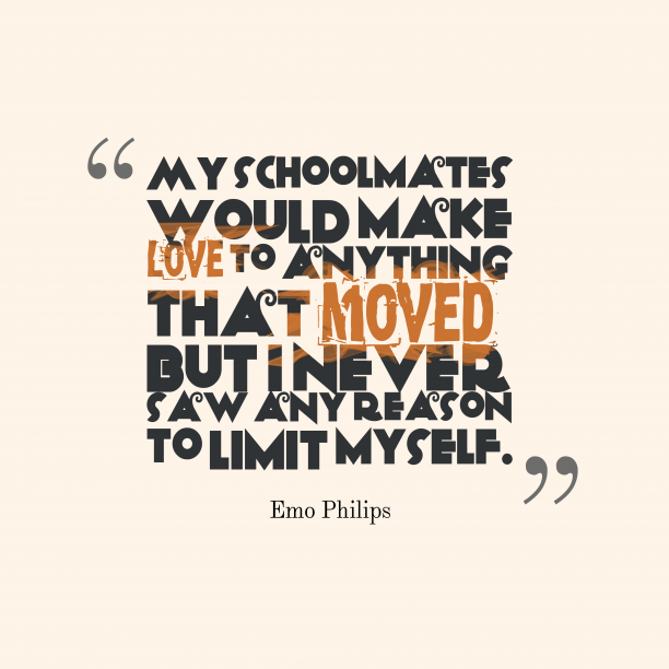Emo Philips 's quote about . My schoolmates would make love…