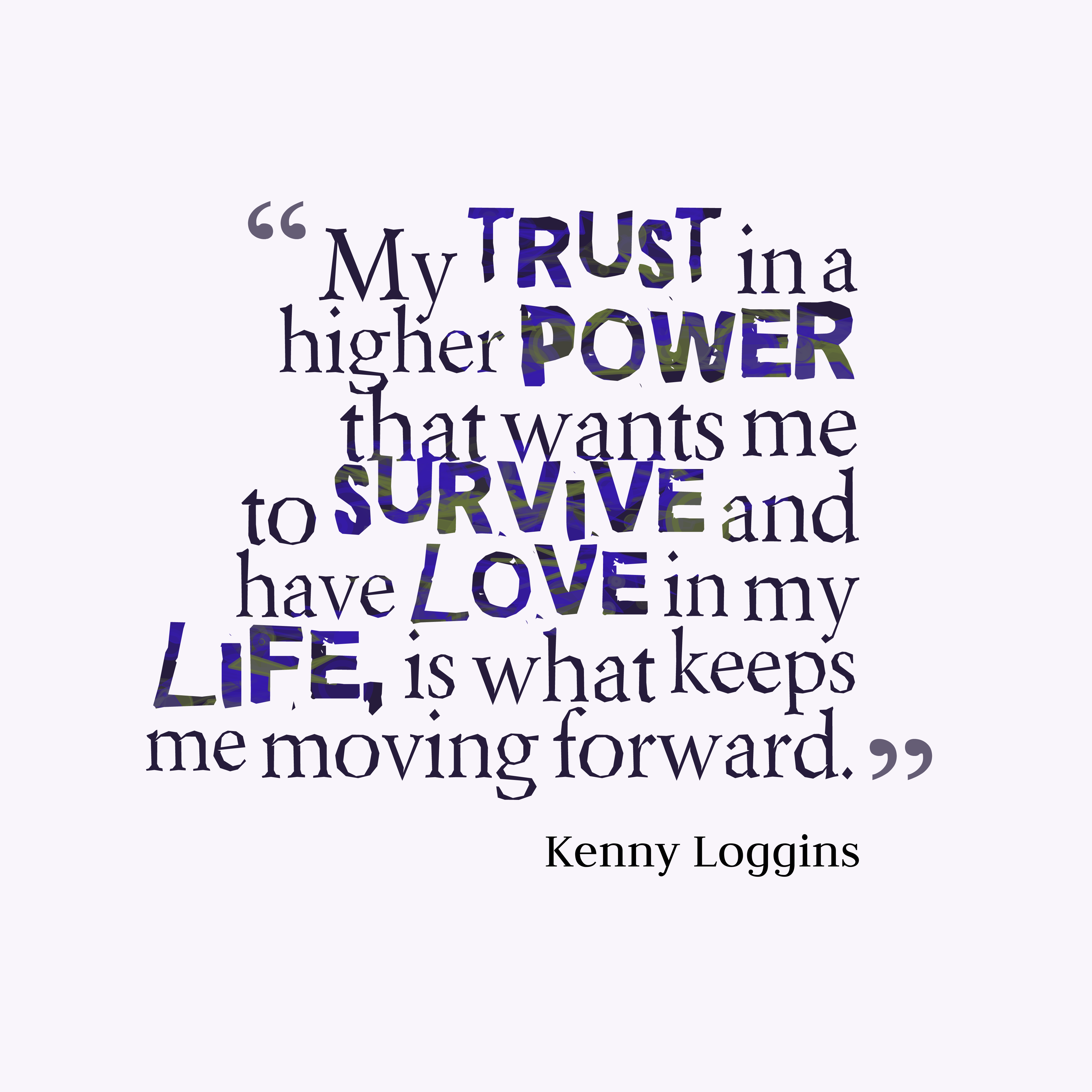 Quotes image of My trust in a higher power that wants me to survive and have love in my life, is what keeps me moving forward.
