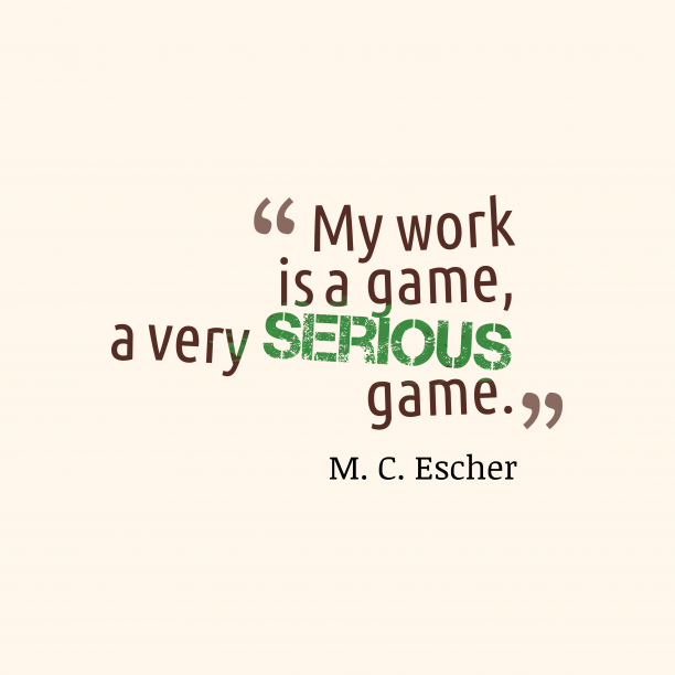 M. C. Escher 's quote about work, game. My work is a game,…