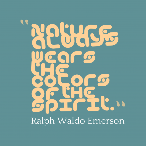 Ralph Waldo Emerson 's quote about nature. Nature always wears the colors…