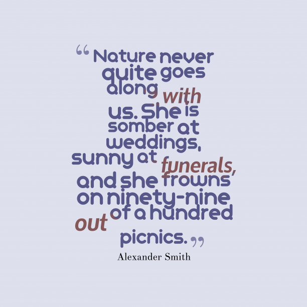 Alexander Smith 's quote about . Nature never quite goes along…