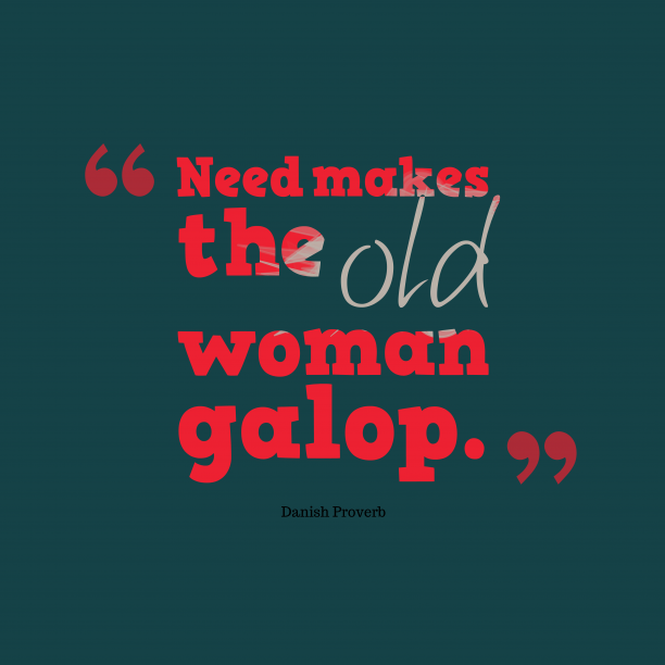 Danish Wisdom 's quote about . Need makes the old woman…