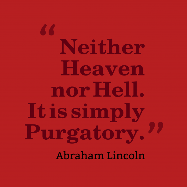 Abraham Lincoln 's quote about . Neither Heaven nor Hell. It…