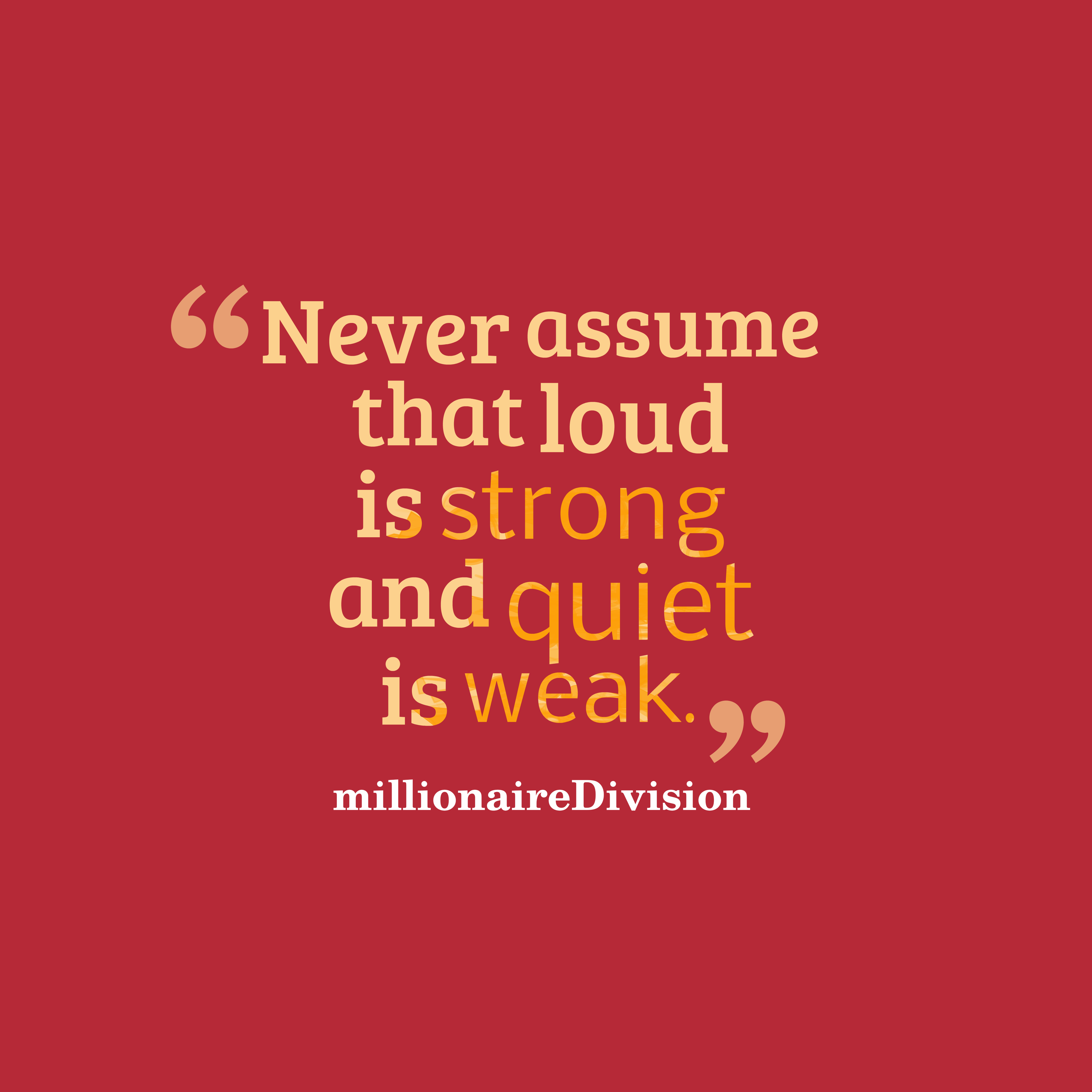 Quotes image of Never assume that loud is strong and quiet is weak.
