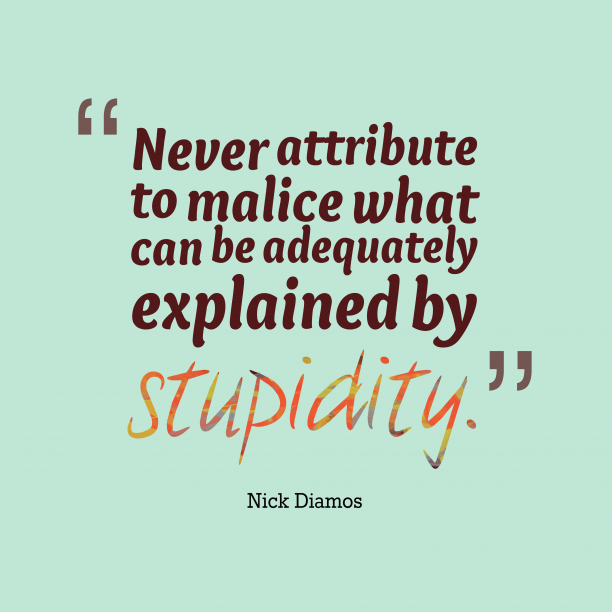 Nick Diamos 's quote about malice. Never attribute to malice what…