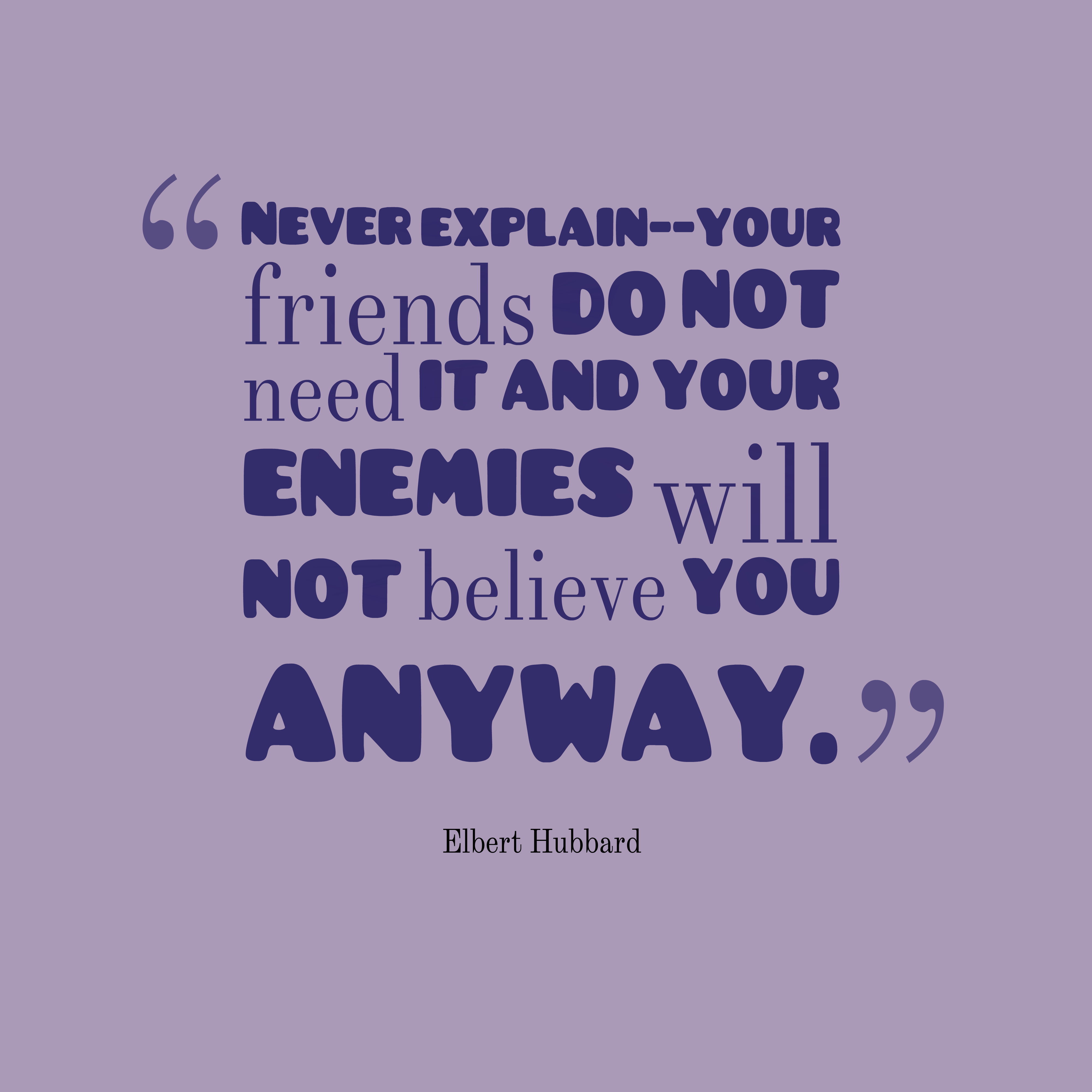 Quotes image of Never explain--your friends do not need it and your enemies will not believe you anyway.