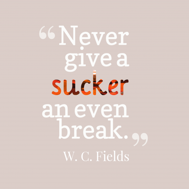 W. C. Fields 's quote about sucker. Never give a sucker an…