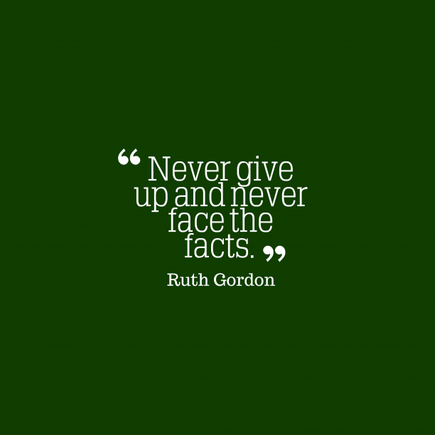 Ruth Gordon 's quote about . Never give up and never…