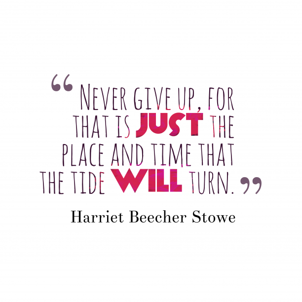 Harriet Beecher Stowe 's quote about . Never give up, for that…