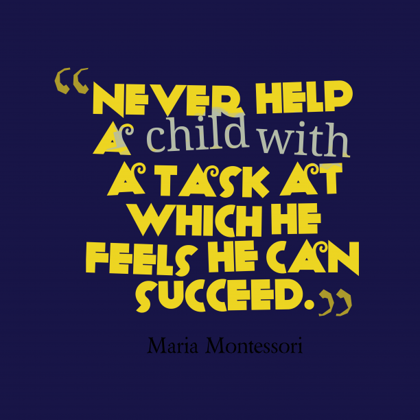 Maria Montessori 's quote about . Never help a child with…