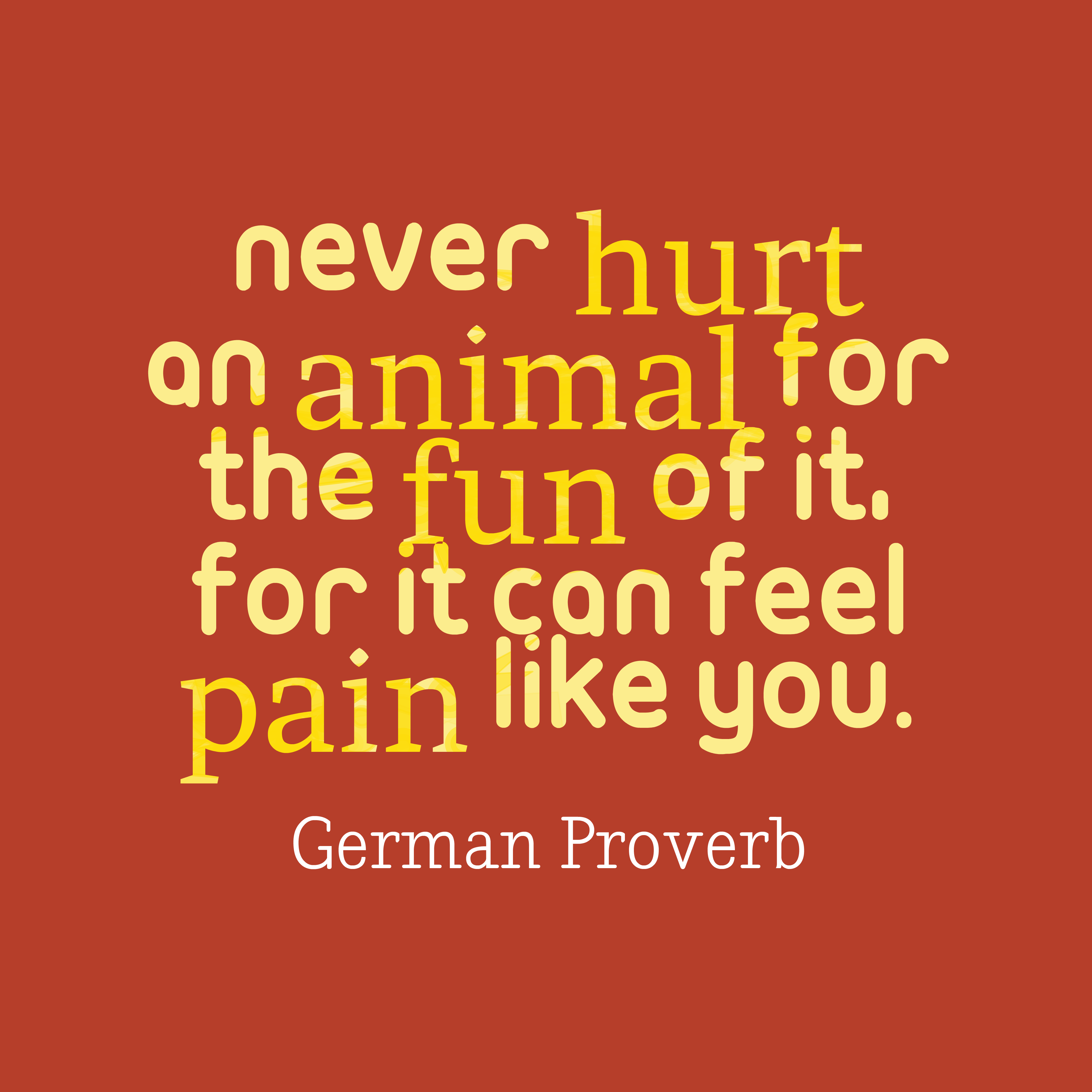 Quotes image of Never hurt an animal for the fun of it, for it can feel pain like you.