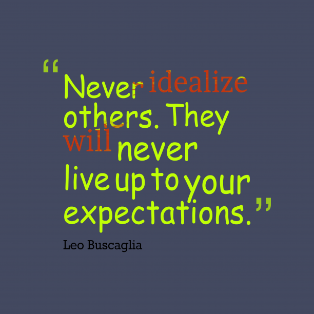 Leo Buscaglia 's quote about idealize. Never idealize others. They will…
