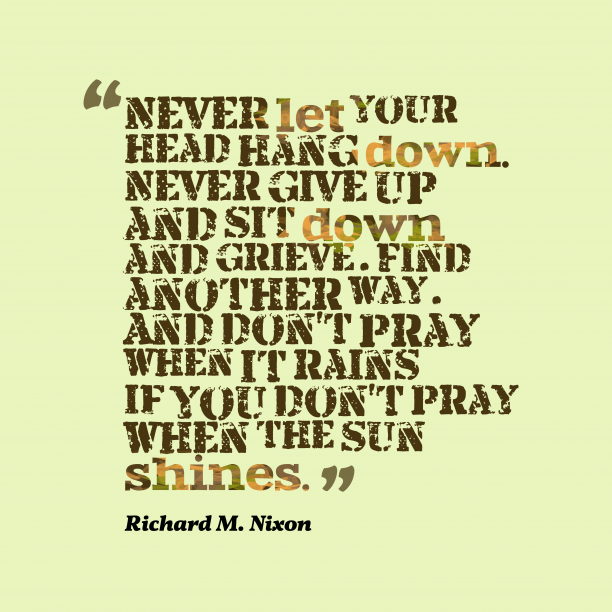 Richard M. Nixon 's quote about . Never let your head hang…