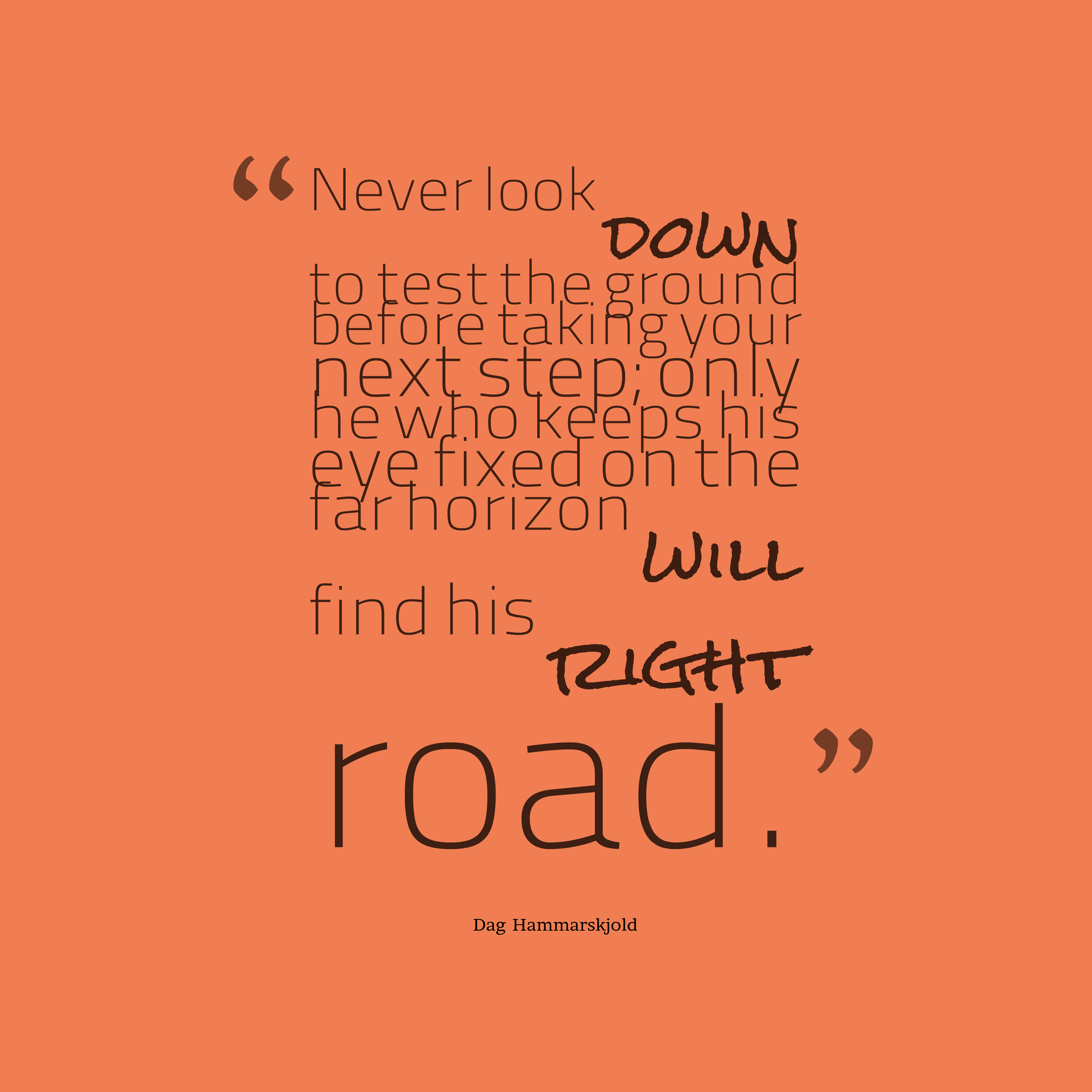 Quotes image of Never look down to test the ground before taking your next step; only he who keeps his eye fixed on the far horizon will find his right road.