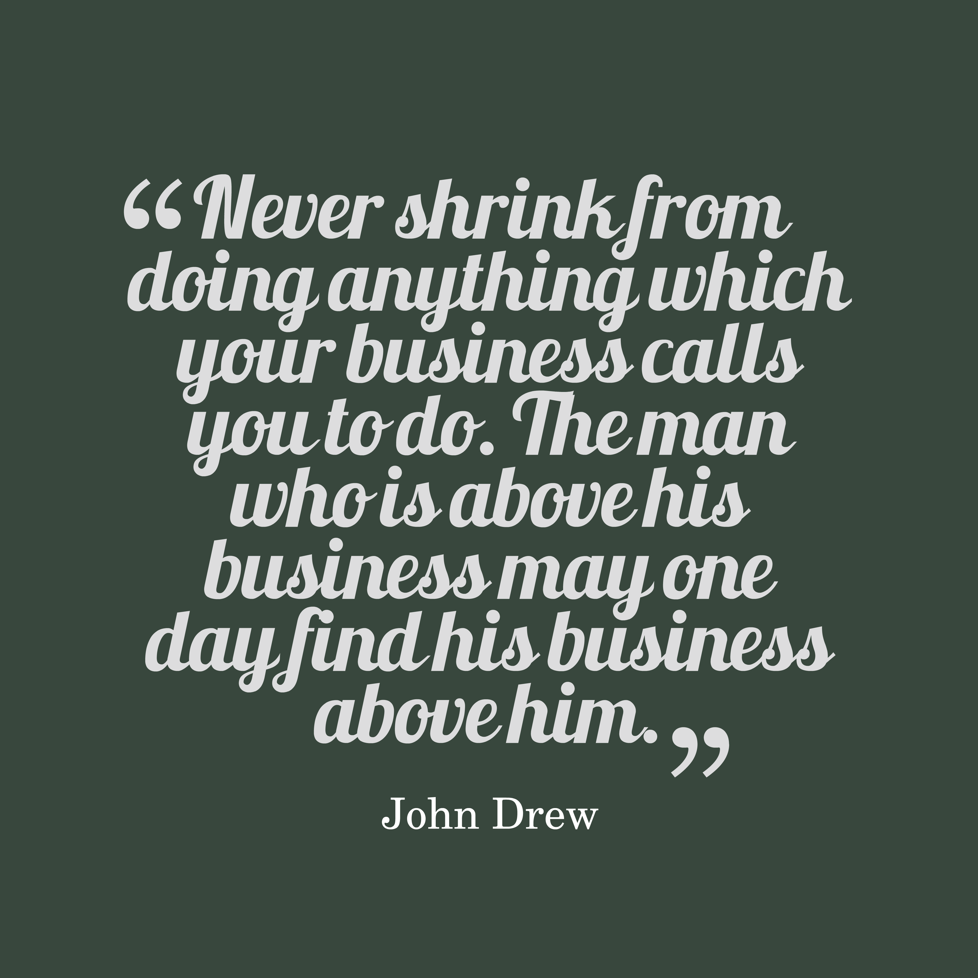 Quotes image of Never shrink from doing anything which your business calls you to do. The man who is above his business may one day find his business above him.