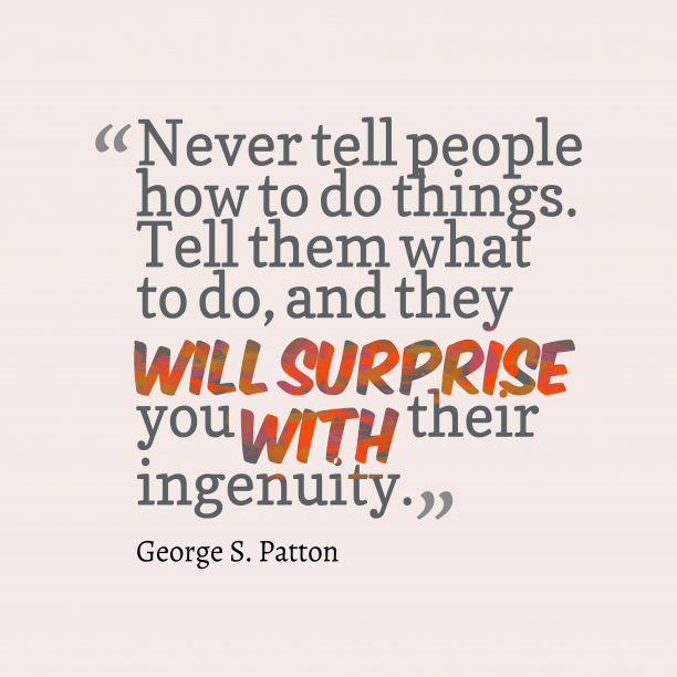 George S. Patton 's quote about Ingenuity. Never tell people how to…