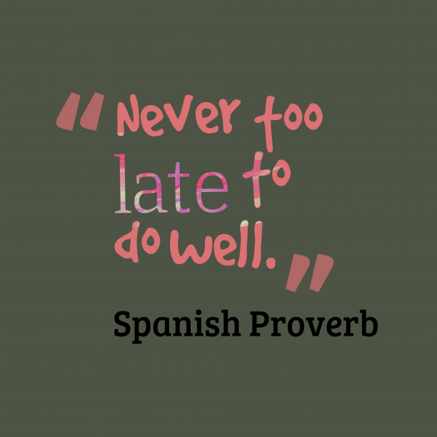 Spanish Wisdom 's quote about Late, well. Never too late to do…